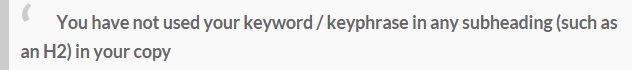 You have not used your keyword keyphrase in any subheading (such as an H2) in your copy 11